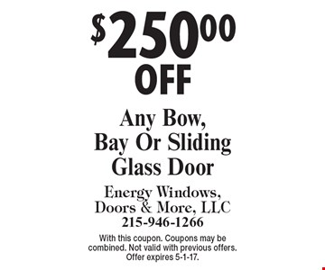 $250.00 OFF Any Bow, Bay Or Sliding Glass Door. With this coupon. Coupons may be combined. Not valid with previous offers. Offer expires 5-1-17.