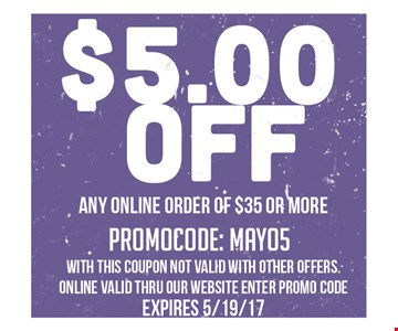 $5.00 off any online order of $35 or more. Promocode: May 05. With this coupon not valid with other offers. online valid thru our website enter promo code. Expires 5/19/17.