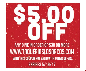 $5.00 off any dine in order of $30 or more. www.taqueriaslosarcos.com. with this coupon. not valid with other offers. expires 5/19/17.