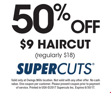 50%OFF $9 HAIRCUT (regularly $18). Valid only at Owings Mills location. Not valid with any other offer. No cash value. One coupon per customer. Please present coupon prior to payment of service. Printed in USA 2017 Supercuts Inc. Expires 6/30/17.