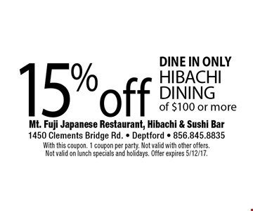 DINE IN ONLY 15% off HIBACHI DINING of $100 or more. With this coupon. 1 coupon per party. Not valid with other offers.Not valid on lunch specials and holidays. Offer expires 5/12/17.