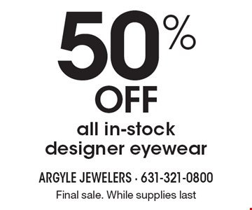 50% OFF all in-stock designer eyewear. Final sale. While supplies last