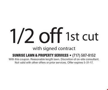 1/2 off 1st cut with signed contract. With this coupon. Reasonable length lawn. Discretion of on-site consultant. Not valid with other offers or prior services. Offer expires 5-31-17.