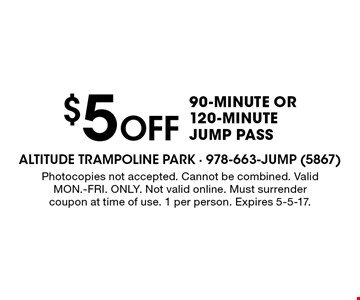 $5 Off 90-minute or 120-minute jump pass. Photocopies not accepted. Cannot be combined. Valid MON.-FRI. ONLY. Not valid online. Must surrender coupon at time of use. 1 per person. Expires 5-5-17.