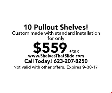 for only $559 +tax 10 Pullout Shelves! Custom made with standard installation. Not valid with other offers. Expires 9-30-17.
