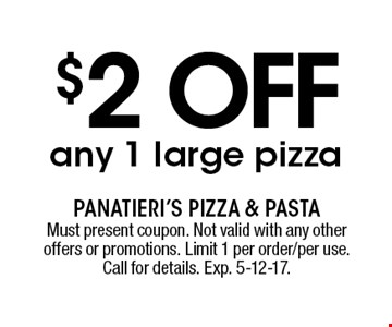 $2 off any 1 large pizza. Must present coupon. Not valid with any other offers or promotions. Limit 1 per order/per use. Call for details. Exp. 5-12-17.