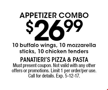 APPETIZER COMBO $26.99 10 buffalo wings, 10 mozzarella sticks, 10 chicken tenders. Must present coupon. Not valid with any other offers or promotions. Limit 1 per order/per use. Call for details. Exp. 5-12-17.
