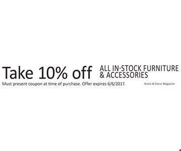 Take 10% off ALL in-stock furniture & accessories Home & Decor Magazine. Must present coupon at time of purchase. Offer expires 6/6/2017.
