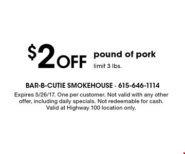 $2 Off pound of pork. Limit 3 lbs. Expires 5/26/17. One per customer. Not valid with any other offer, including daily specials. Not redeemable for cash. Valid at Highway 100 location only.