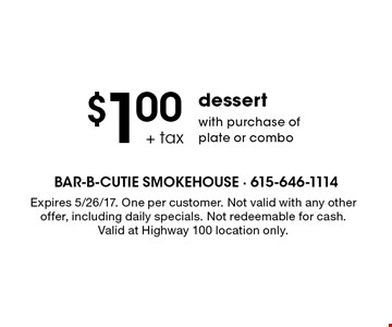 $1.00 +tax dessert with purchase of plate or combo. Expires 5/26/17. One per customer. Not valid with any other offer, including daily specials. Not redeemable for cash. Valid at Highway 100 location only.