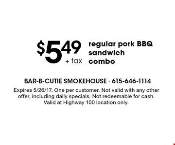 $5.49+tax regular pork BBQ sandwich combo. Expires 5/26/17. One per customer. Not valid with any other offer, including daily specials. Not redeemable for cash. Valid at Highway 100 location only.
