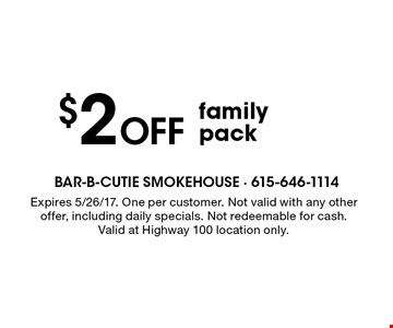 $2 Off family pack. Expires 5/26/17. One per customer. Not valid with any other offer, including daily specials. Not redeemable for cash. Valid at Highway 100 location only.