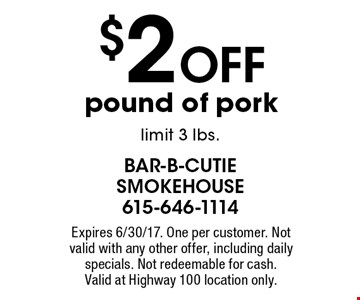 $2 off pound of pork. Limit 3 lbs. Expires 6/30/17. One per customer. Not valid with any other offer, including daily specials. Not redeemable for cash. Valid at Highway 100 location only.
