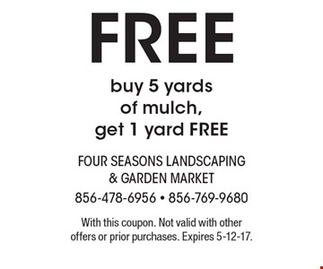 FREE buy 5 yards of mulch, get 1 yard FREE. With this coupon. Not valid with other offers or prior purchases. Expires 5-12-17.