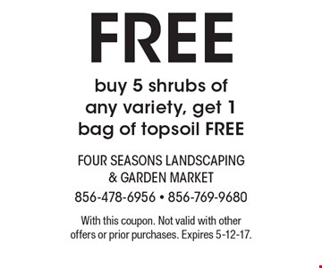 FREE buy 5 shrubs of any variety, get 1 bag of topsoil FREE. With this coupon. Not valid with other offers or prior purchases. Expires 5-12-17.