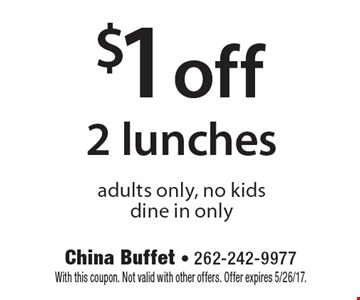 $1 off 2 lunches. Adults only, no kids. Dine in only. With this coupon. Not valid with other offers. Offer expires 5/26/17.