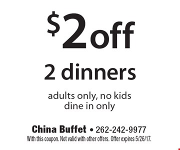$2 off 2 dinners. Adults only, no kids. Dine in only. With this coupon. Not valid with other offers. Offer expires 5/26/17.