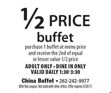 1/2 price buffet. Purchase 1 buffet at menu price and receive the 2nd of equal or lesser value 1/2 price. Adult Only. Dine in only. Valid daily 1:30-3:30. With this coupon. Not valid with other offers. Offer expires 5/26/17.