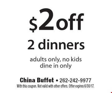 $2 off 2 dinners. Adults only, no kids. Dine in only. With this coupon. Not valid with other offers. Offer expires 6/30/17.