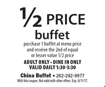 1/2 price buffet. purchase 1 buffet at menu price and receive the 2nd of equal or lesser value 1/2 price. Adult Only - dine in only. valid daily 1:30-3:30. With this coupon. Not valid with other offers. Exp. 8/11/17.