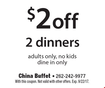 $2 off 2 dinners adults only, no kids, dine in only. With this coupon. Not valid with other offers. Exp. 9/22/17.