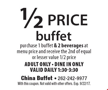 1/2 price buffet purchase 1 buffet & 2 beverages at menu price and receive the 2nd of equal or lesser value 1/2 price, Adult Only - dine in only, valid daily 1:30-3:30. With this coupon. Not valid with other offers. Exp. 9/22/17.