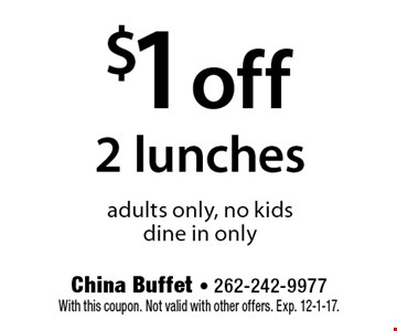 $1 off 2 lunches adults only, no kids dine in only. With this coupon. Not valid with other offers. Exp. 12-1-17.