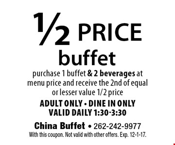 1/2 price buffet purchase 1 buffet & 2 beverages at menu price and receive the 2nd of equal or lesser value 1/2 price Adult ONly - dine in only valid daily 1:30-3:30. With this coupon. Not valid with other offers. Exp. 12-1-17.