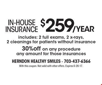 In-HOUSE INSURANCE $259/year includes: 2 full exams, 2 x-rays, 2 cleanings for patients without insurance30%off on any procedure any amount for those insurances. With this coupon. Not valid with other offers. Expires 6-26-17.