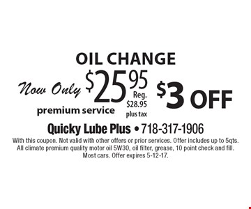 $3 off oil change. Now Only $25.95 Premium service, Reg. $28.95 plus tax. With this coupon. Not valid with other offers or prior services. Offer includes up to 5qts. All climate premium quality motor oil 5W30, oil filter, grease, 10 point check and fill. Most cars. Offer expires 5-12-17.