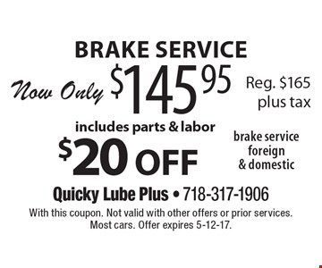 Brake service foreign & domestic. $20 off brake service. Now Only $145.95, includes parts & labor. Reg. $165 plus tax. With this coupon. Not valid with other offers or prior services. Most cars. Offer expires 5-12-17.