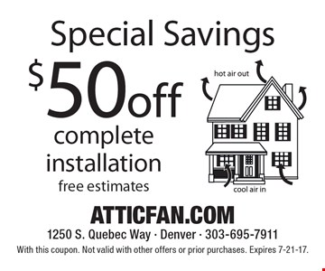 Special Savings. $50 off complete installation. With this coupon. Not valid with other offers or prior purchases. Expires 7-21-17.