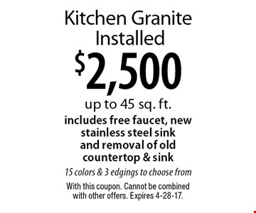 $2,500 Kitchen Granite Installed. Up to 45 sq. ft. Includes free faucet, new stainless steel sink and removal of old countertop & sink. 15 colors & 3 edgings to choose from. With this coupon. Cannot be combined with other offers. Expires 4-28-17.
