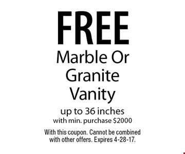 Free Marble Or Granite Vanity. Up to 36 inches with min. purchase $2000. With this coupon. Cannot be combined with other offers. Expires 4-28-17.
