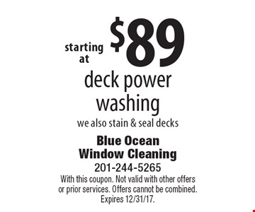 $89 deck power washing we also stain & seal decks. With this coupon. Not valid with other offers or prior services. Offers cannot be combined. Expires 12/31/17.
