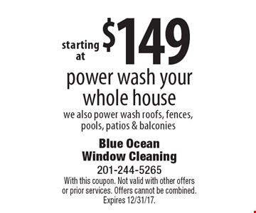 $149 power wash your whole house we also power wash roofs, fences, pools, patios & balconies. With this coupon. Not valid with other offers or prior services. Offers cannot be combined. Expires 12/31/17.