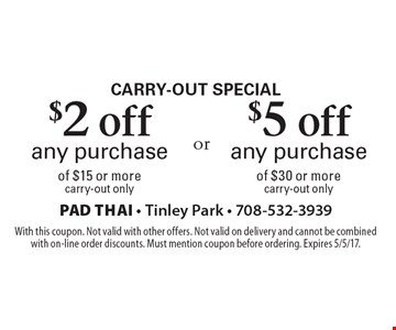 Carry-out special $2 off any purchase of $15 or more carry-out only. $5 off any purchase of $30 or more carry-out only. With this coupon. Not valid with other offers. Not valid on delivery and cannot be combined with on-line order discounts. Must mention coupon before ordering. Expires 5/5/17.