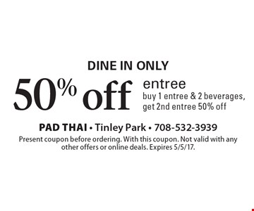 Dine in only 50% off entree, buy 1 entree & 2 beverages, get 2nd entree 50% off. Present coupon before ordering. With this coupon. Not valid with any other offers or online deals. Expires 5/5/17.