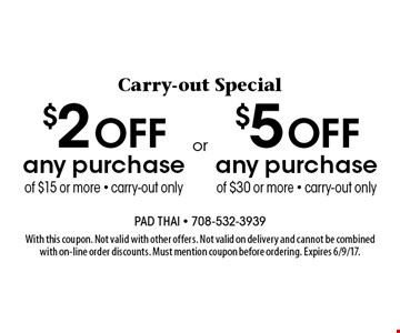 Carry-out Special. $2 off any purchase of $15 or more OR $5 off any purchase of $30 or more - carry-out only. With this coupon. Not valid with other offers. Not valid on delivery and cannot be combined with on-line order discounts. Must mention coupon before ordering. Expires 6/9/17.