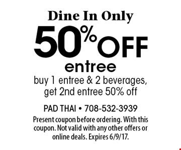 Dine In Only. 50% off entree. Buy 1 entree & 2 beverages, get 2nd entree 50% off. Present coupon before ordering. With this coupon. Not valid with any other offers or online deals. Expires 6/9/17.