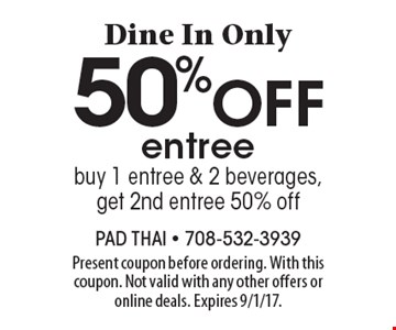 Dine In Only. 50% off entree. Buy 1 entree & 2 beverages, get 2nd entree 50% off. Present coupon before ordering. With this coupon. Not valid with any other offers or online deals. Expires 9/1/17.