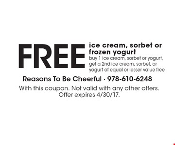 FREE ice cream, sorbet or frozen yogurt buy 1 ice cream, sorbet or yogurt, get a 2nd ice cream, sorbet, or yogurt of equal or lesser value free. With this coupon. Not valid with any other offers. Offer expires 4/30/17.