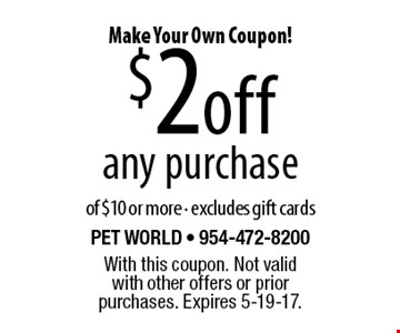 Make Your Own Coupon! $2 off any purchase of $10 or more. Excludes gift cards. With this coupon. Not valid with other offers or prior purchases. Expires 5-19-17.