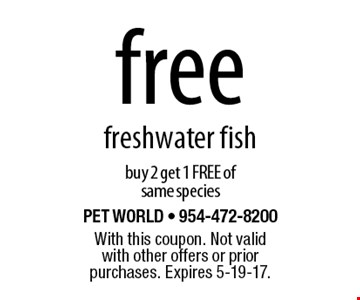 Free freshwater fish. Buy 2 get 1 FREE of same species. With this coupon. Not valid with other offers or prior purchases. Expires 5-19-17.