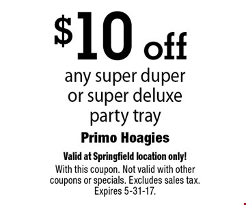 $10 off any super duper or super deluxe party tray. Valid at Springfield location only! With this coupon. Not valid with other coupons or specials. Excludes sales tax. Expires 5-31-17.