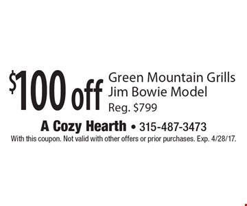 $100 off Green Mountain Grills Jim Bowie Model. Reg. $799. With this coupon. Not valid with other offers or prior purchases. Exp. 4/28/17.