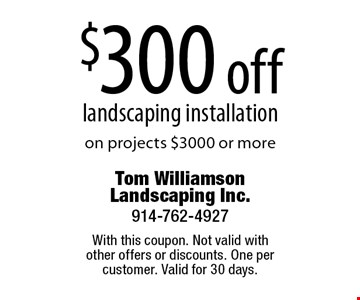 $300 off landscaping installation on projects $3000 or more. With this coupon. Not valid with other offers or discounts. One per customer. Valid for 30 days.