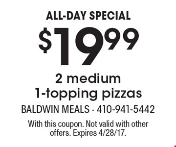 ALL-DAY SPECIAL $19.992 medium 1-topping pizzas. With this coupon. Not valid with other offers. Expires 4/28/17.