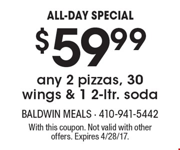 ALL-DAY SPECIAL $59.99any 2 pizzas, 30 wings & 1 2-ltr. soda. With this coupon. Not valid with other offers. Expires 4/28/17.
