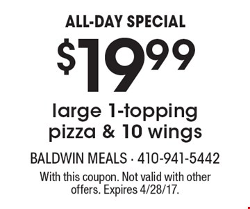 ALL-DAY SPECIAL $19.99large 1-topping pizza & 10 wings. With this coupon. Not valid with other offers. Expires 4/28/17.